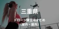 【三重県】ドローンを飛ばせる練習場所・施設情報まとめ