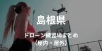 【島根県】ドローンを飛ばせる練習場所・施設情報まとめ