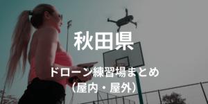 【秋田県】ドローンを飛ばせる練習場所・施設情報まとめ