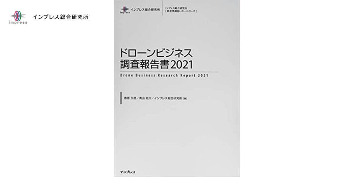 「ドローンビジネス調査報告書2021」の出荷開始 – インプレス